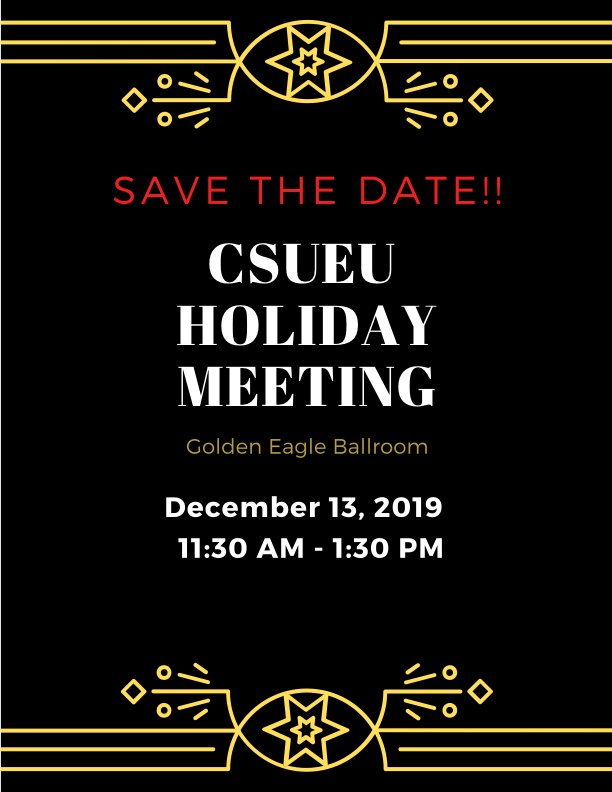 SAVE THE DATE! CSUEU HOLIDAY MEETING Golden Eagle Ballroom December 13, 2019 11:30 AM - 1:30 PM