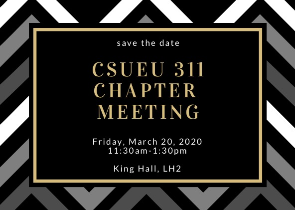 Save the Date, CSUEU 311 CHAPTER MEETING Friday, March 20, 2020 11:30am-1:30pm King Hall, LH2